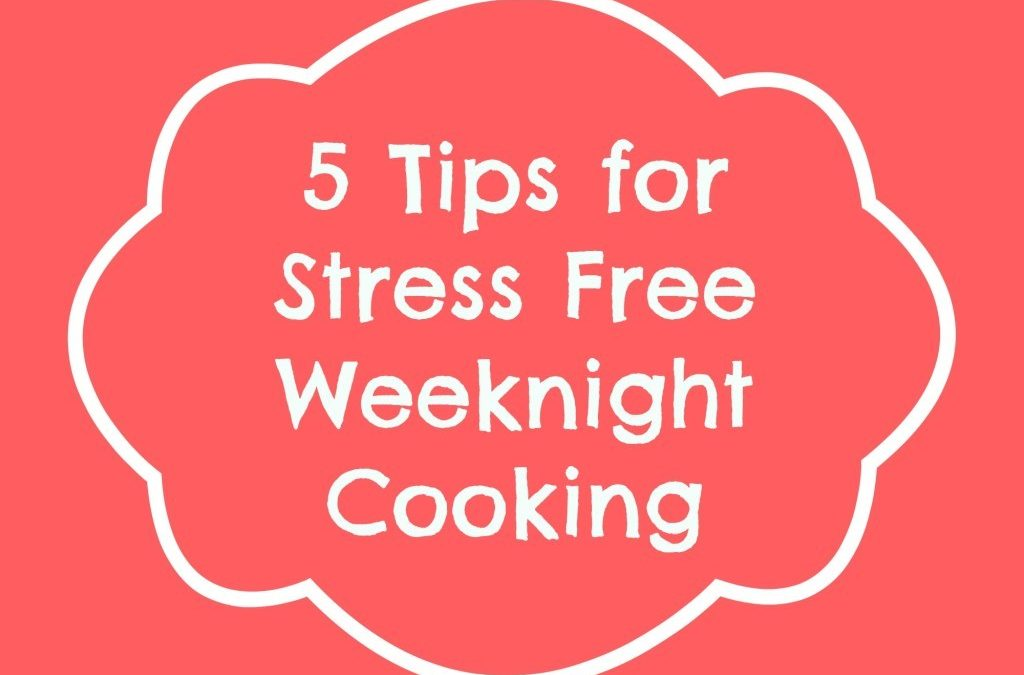 5 Tips for Stress Free Weeknight Cooking